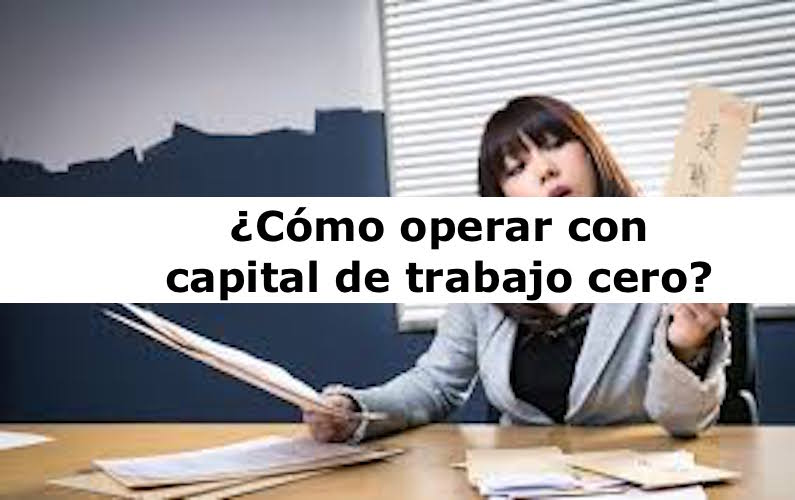 ¿Cómo operar con capital de trabajo cero?